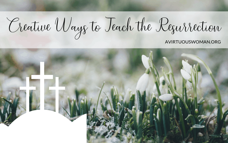 Creative Ways to Teach the Resurrection @ AVirtuousWoman.org