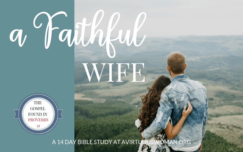 How to Be a Faithful Wife | a Proverbs 31 Bible Study @ AVirtuousWoman.org