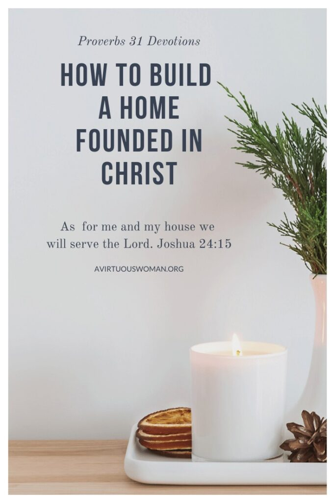 How to Build a Home Founded in Christ @ AVirtuousWoman.org
