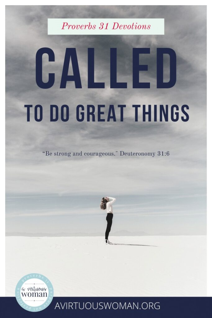 Called to Do Great Things   Proverbs 31 Devotions @ AVirtuousWoman.org