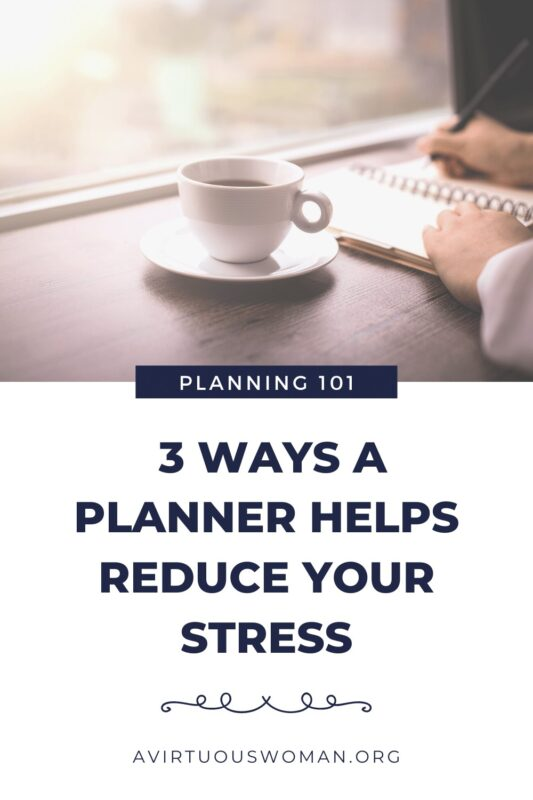 3 Ways a Planner Helps Reduce Your Stress @ AVirtuousWoman.org
