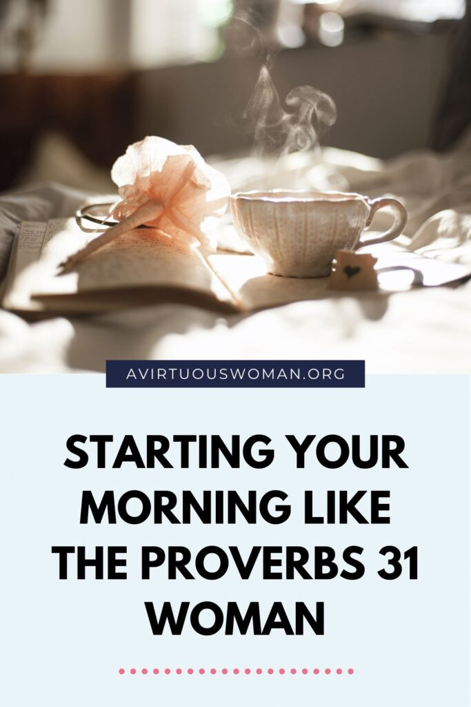 Starting Your Morning Like the Proverbs 31 Woman @ AVirtuousWoman.org